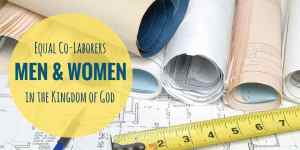 Three Reasons I Believe Men and Women are Equal Co-laborers in God's Kingdom