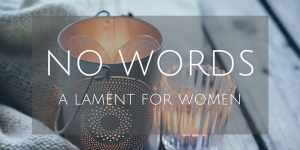 No Words: A Lament for Women
