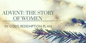 Advent: The Story of Women in God's Redemption Plan