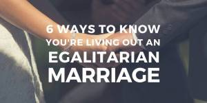 6 Ways to Know You're Living Out an Egalitarian Marriage