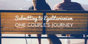Submitting to Egalitarianism: One Couple's Journey