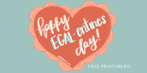 Happy EGALentines Day! (Free Printables)