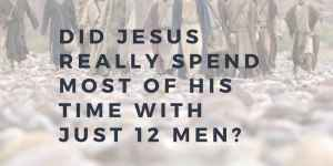 Did Jesus Spend Most of His Time with Just 12 Men?