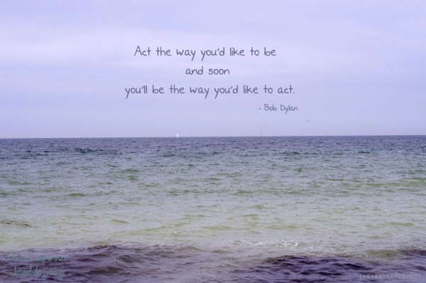 Act the way you'd like to be and soon you'll be the way you'd like to act.