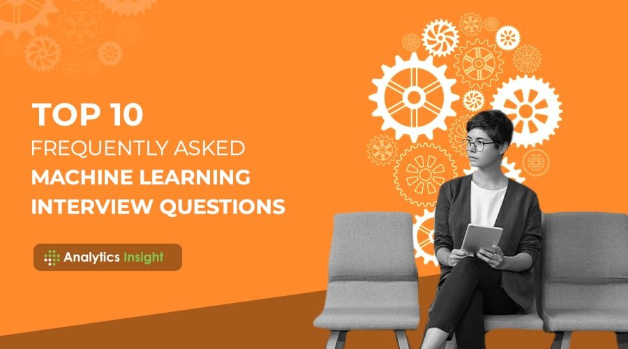 Top 10 Frequently Asked Machine Learning Interview Questions – Analytics Insight