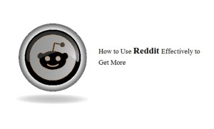 How to Use Reddit Effectively to Get More