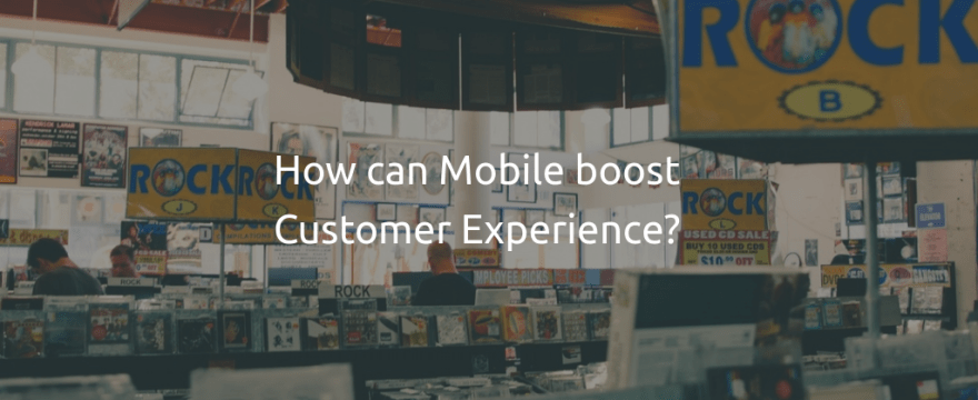 How can mobile boost Customer Experience?