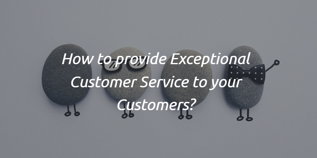 How to provide Exceptional customer service to your customers?