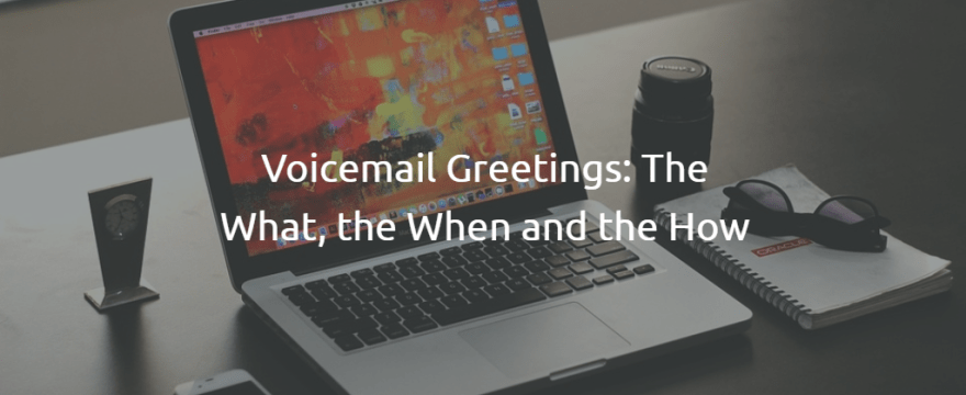 Voicemail Greetings: the What, the When and the How