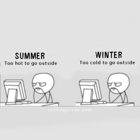 Summer too hot to go outside. Winter too cold to go
