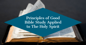 Principles of Good Bible Study Applied to The Holy Spirit