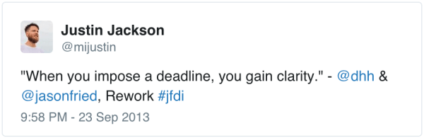 """When you set a deadline, you gain clarity"" - Jason Fried, DHH"