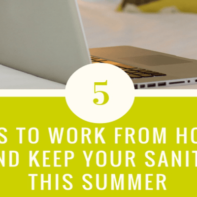 How to Work from Home and Keep your Sanity this Summer