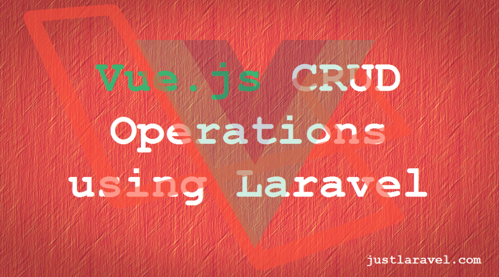 Vue Js and Laravel - CRUD Operations - Just Laravel