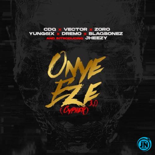 CDQ - Onye Eze 3.0 (Cypher) ft. Vector, Yung6ix, Dremo, Blaqbonez, Zoro & Jheezy