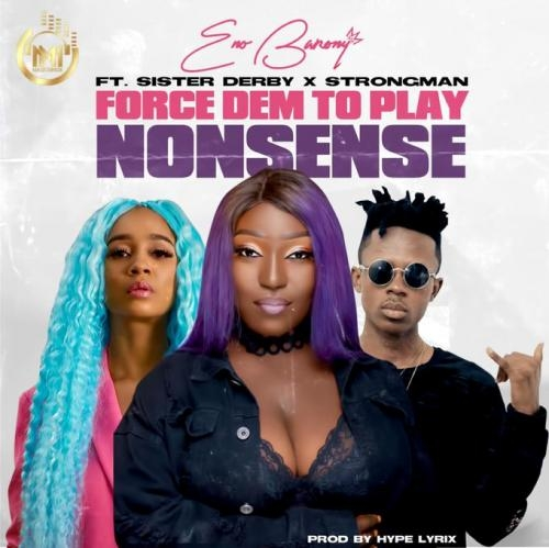 Eno Barony – Force Dem To Play Nonsense ft. Strongman & Sister Derby