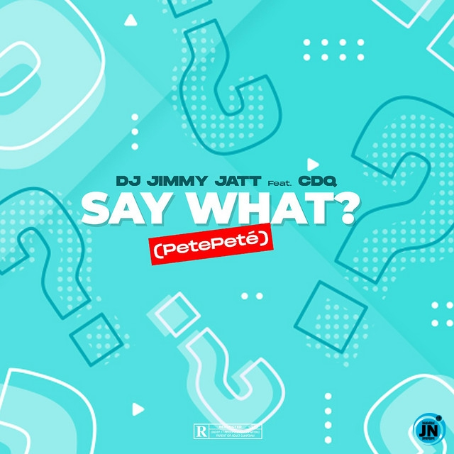 DJ Jimmy Jatt – Say What? (Pete Pete) ft. CDQ