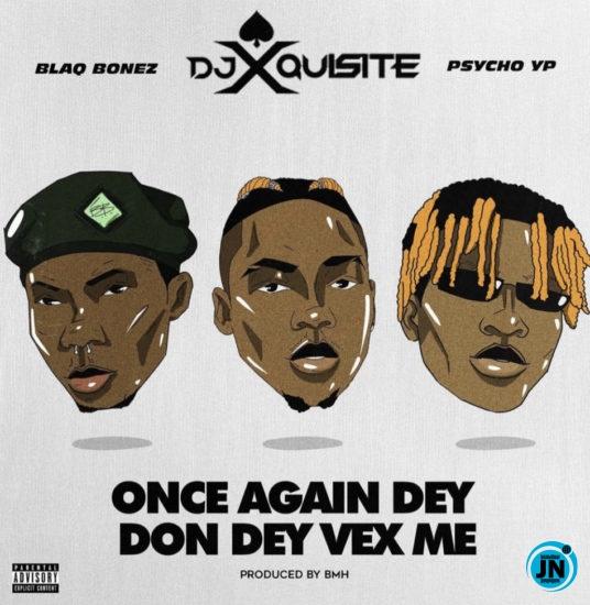 DJ Xquisite – Once Again Dey Don Vex Me ft. Blaqbonez & PsychoYP