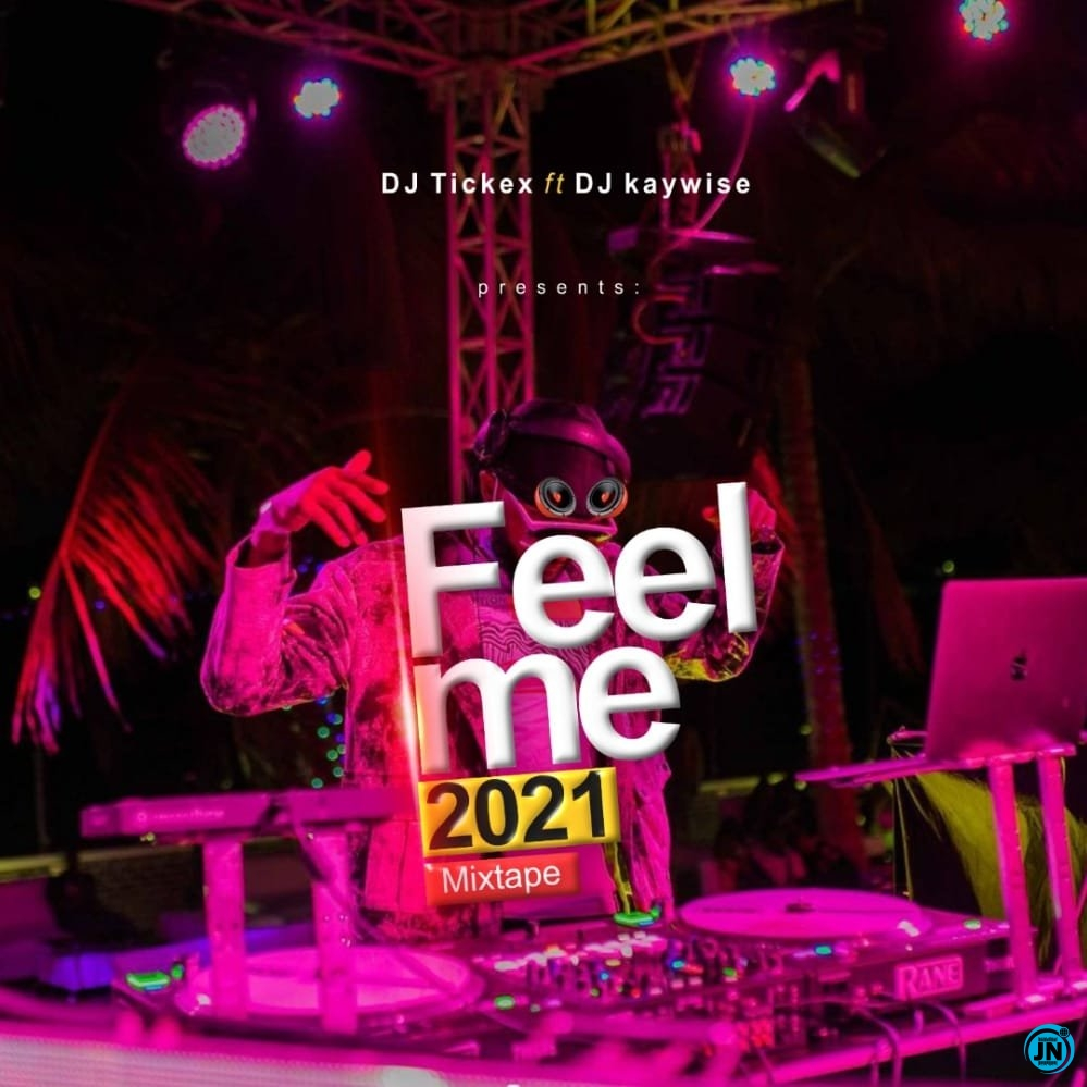 Dj Tickex Ft. Dj Kaywise - Feel Me 2021 Mixtape