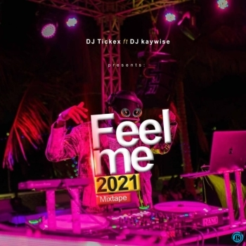 Dj Tickex Ft. Dj Kaywise - Feel Me 2021 Mixtape
