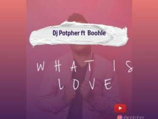 DJ Potpher – What Is Love Ft. Boohle