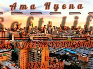 Ama Hyena - Soft life ft R.Dee De Youngstar sa & Lzrs sa