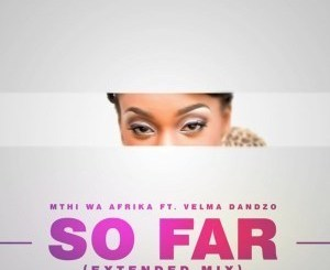MP3 DOWNLOAD :MTHI WA AFRIKA – SO FAR (EXTENDED MIX) FT. VELMA DANDZO
