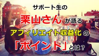 サポート生の栗山さんが語るアフィリエイト初収益化の「ポイント」とは?