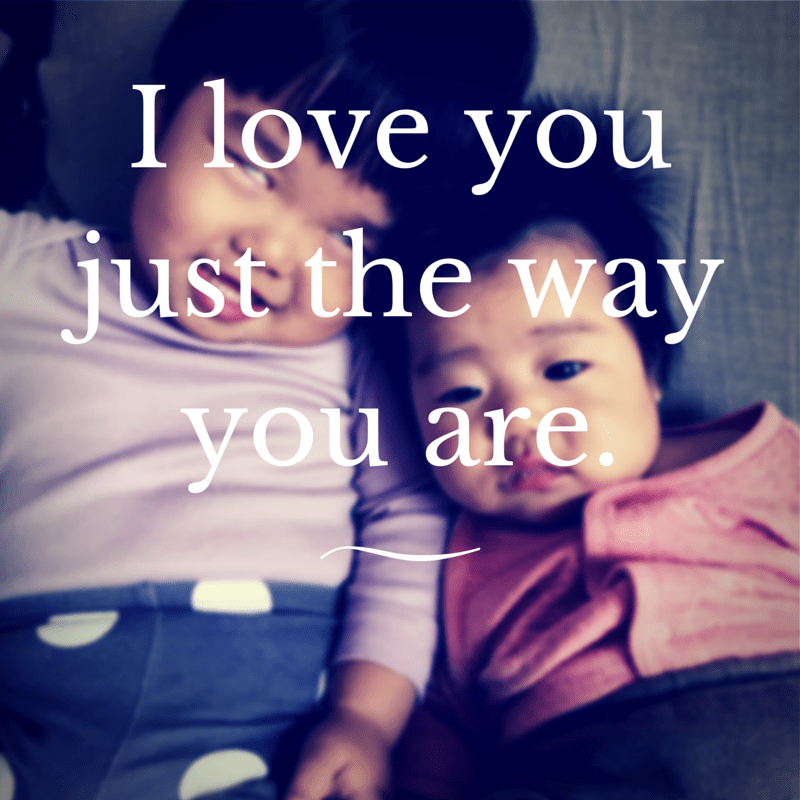 I love youjustthe way you are.