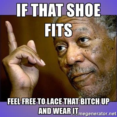 morgan-freeman-hes-right-u-know-if-that-shoe-fits-feel-free-to-lace-that-bitch-up-and-wear-it.jpg