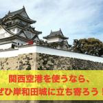 関西空港を使うなら、ぜひ岸和田城に立ち寄ろう!