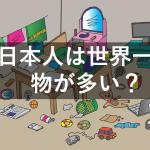 日本人は世界一家の中の物が多い?捨てると気付く幸せ
