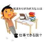 「仕事ができる人の机はきれいに片付いている」という説は崩壊?