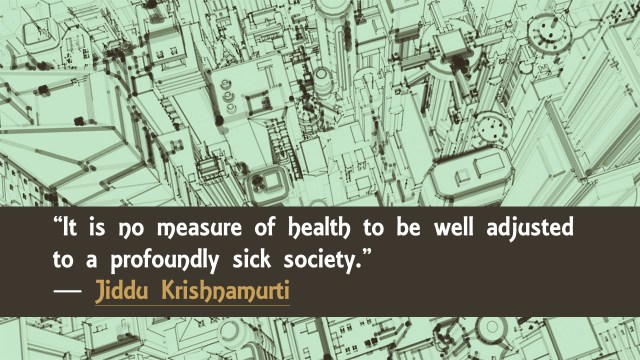 It is no measure of health to be well to a profoundly sick society