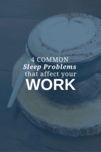 4 Common Sleep Problems that Affect Your Work