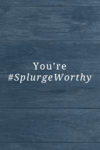 You're #SplurgeWorthy