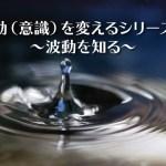 【波動(意識)を変えるシリーズ①】~波動を知る~