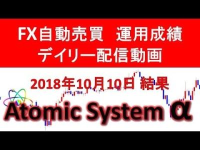 本当に稼げるFX自動売買ツール【Atomic System α】運用成績デイリー配信動画 2018年10月10日結果報告