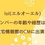 lol(エルオーエル)メンバーの年齢や経歴は?住宅情報館のCMに出演!