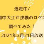 逃走中/戦闘中大江戸決戦のロケ地を調べてみた!2021年3月21日放送
