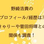 野崎浩貴のプロフィール/経歴は?きゃりーや菅田将暉との関係も調査!