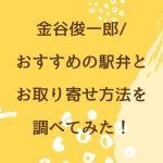 金谷俊一郎/おすすめの駅弁とお取り寄せ方法を調べてみた!