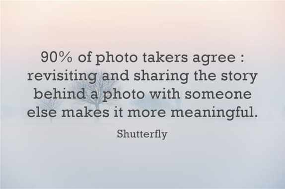 """""""90% of photo takers agree : revisiting and sharing the story behind a photo with someone else makes it more meaningful."""""""
