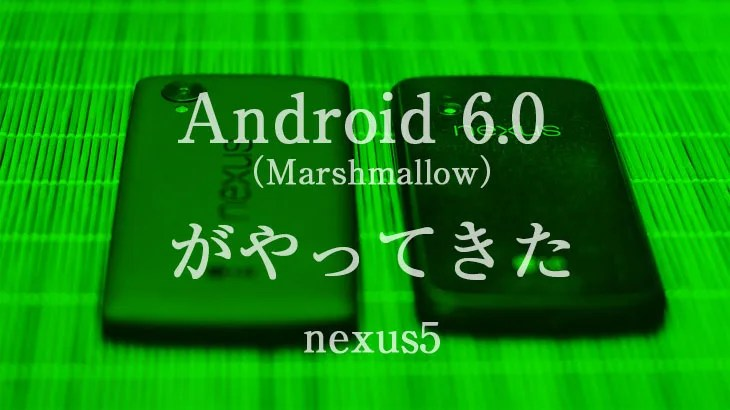 Android 6.0 (Marshmallow)がやってきた。