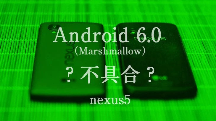 nexus5でAndroid 6.0 (Marshmallow)不具合???
