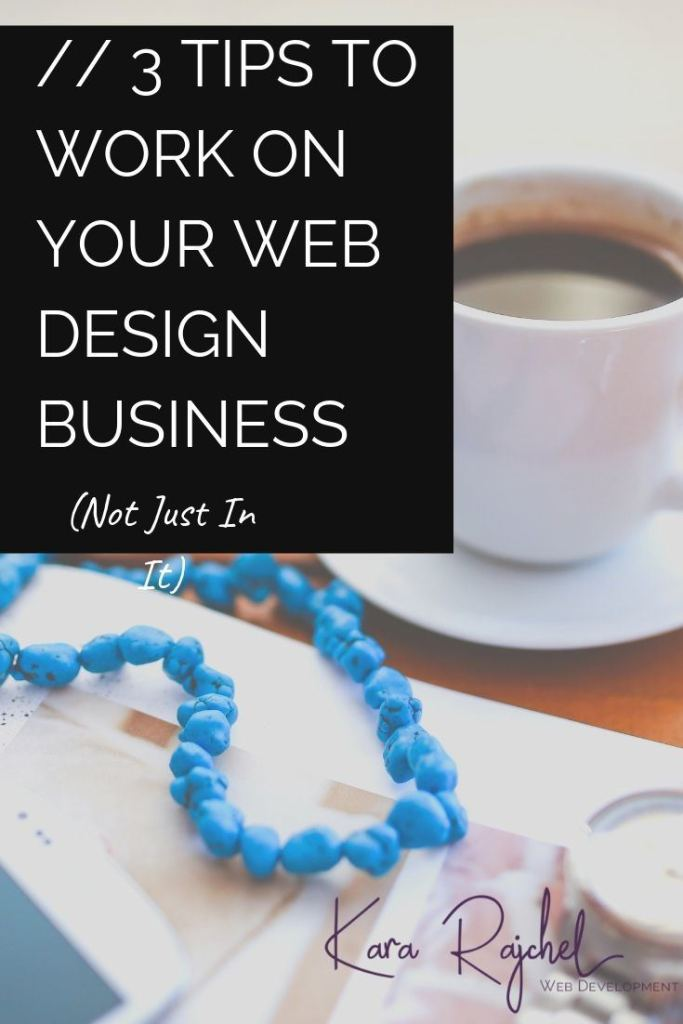 3 Tips to Work On Your Web Design Business (Not Just In It)