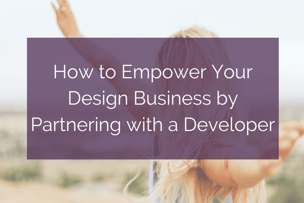 How to Empower Your Design Business by Partnering with a Developer