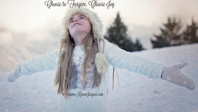 Choose to Forgive. Choose Joy by Karen Jurgens