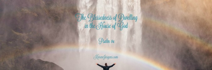 The Blessedness of Dwelling in the House of God by Karen Jurgens