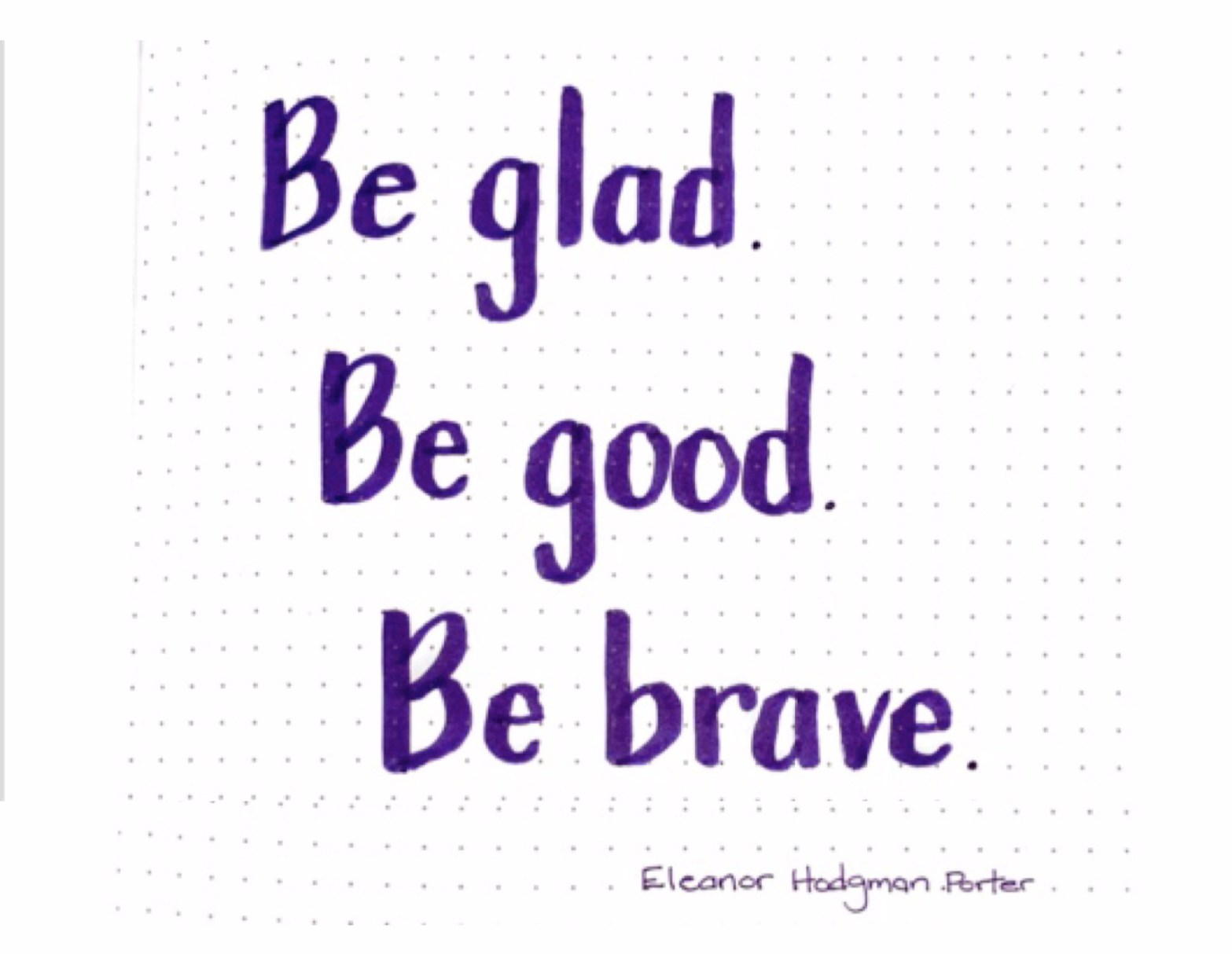 Be glad. Be good. Be brave. Eleanor Hodgman Porter